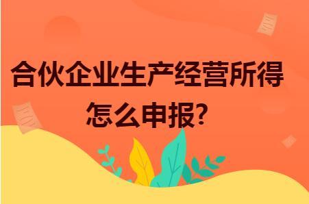 合伙企业生产经营所得怎么申报?